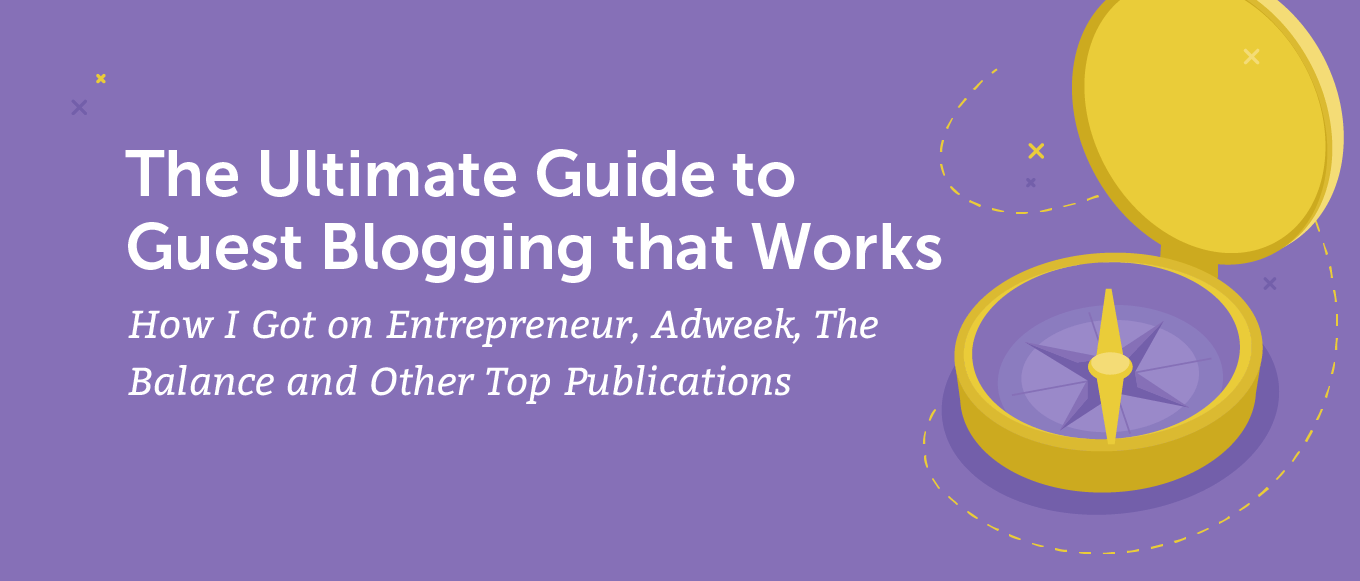 The Ultimate Guide to Guest Blogging That Works: How I Got on Entrepreneur, Adweek, The Balance and Other Top Publications