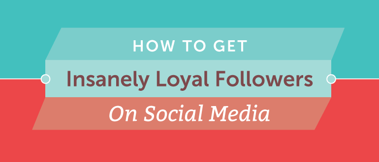 How To Get Insanely Loyal Followers On Social Media