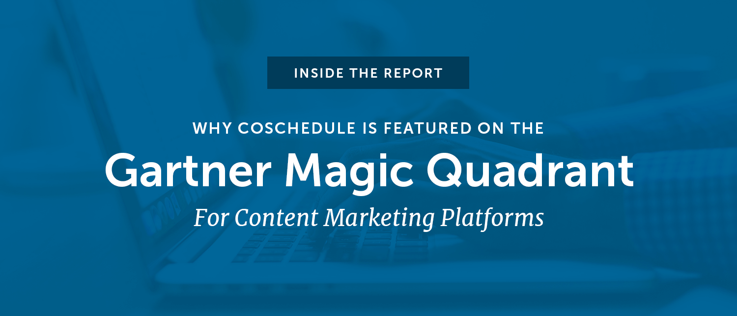 Inside The Report: Why CoSchedule Is Featured On The Gartner Magic Quadrant For Content Marketing Platforms
