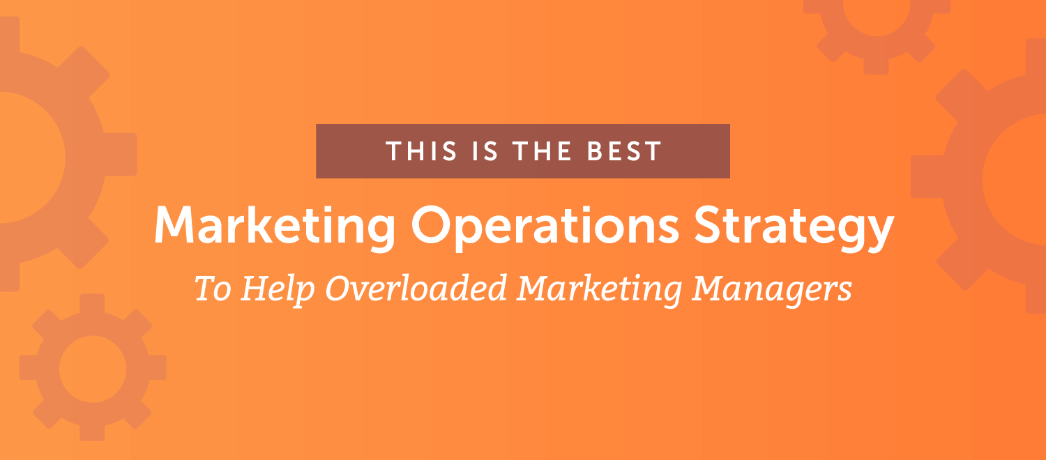 The Best Marketing Operations Strategy to Help Overloaded Marketing Managers