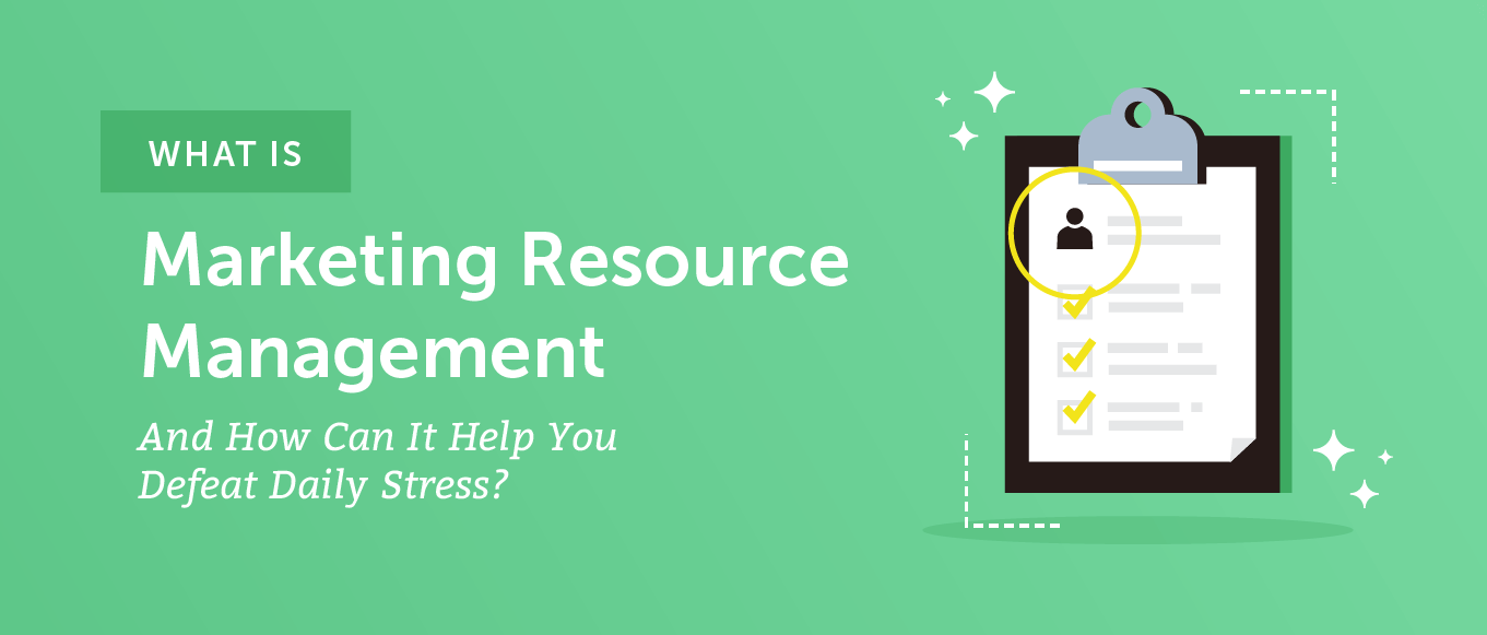 What Is Marketing Resource Management (and How Can It Help You Defeat Daily Stress)?