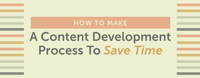 How To Rock A Content Development Process That Will Save You Tons Of Time