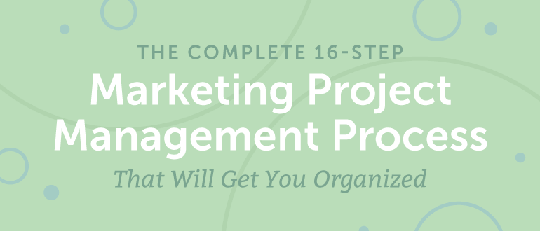 The Complete 16-Step Marketing Project Management Process That Will Get You Organized
