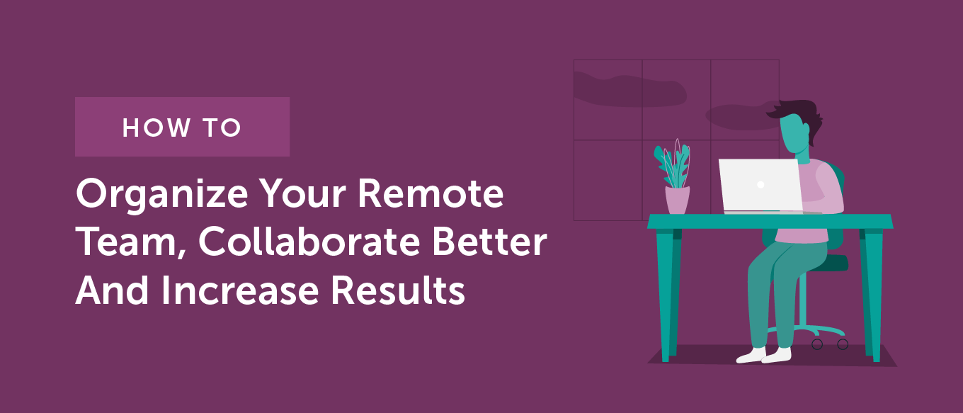 How to Organize Your Remote Team for Better Collaboration and Increased Results