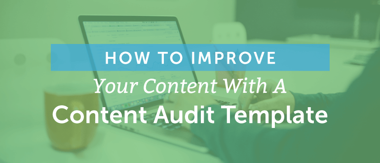 How To Improve Your Content With A Content Audit Template