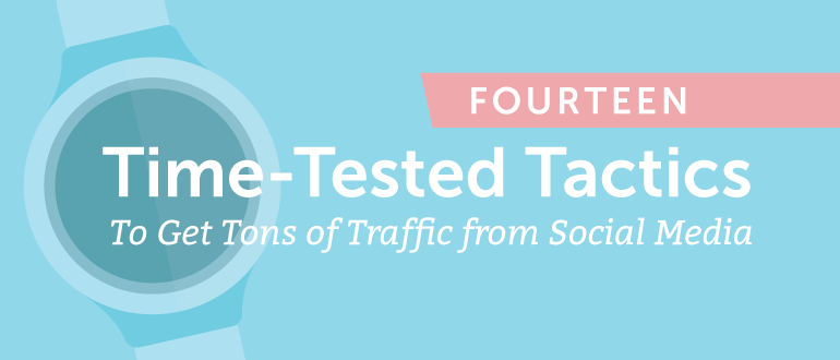 14 Time-Tested Tactics To Get Tons Of Traffic From Social Media