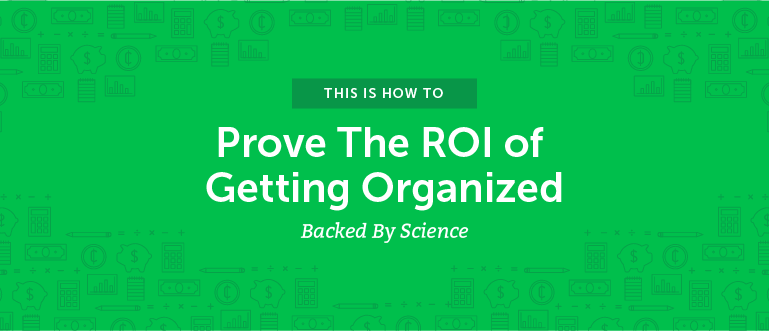 How To Prove The ROI Of Getting Organized [Backed By Science]
