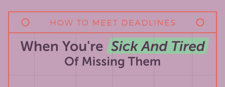 How To Meet Deadlines When You're Sick And Tired Of Missing Them