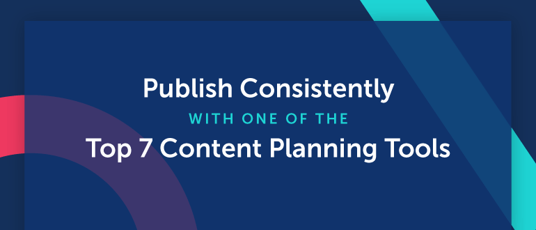 Publish Consistently With One Of The Top 7 Content Planning Tools