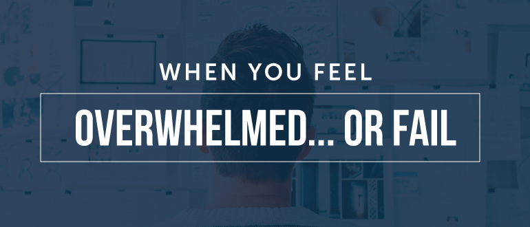 When You Feel Overwhelmed… Or Fail