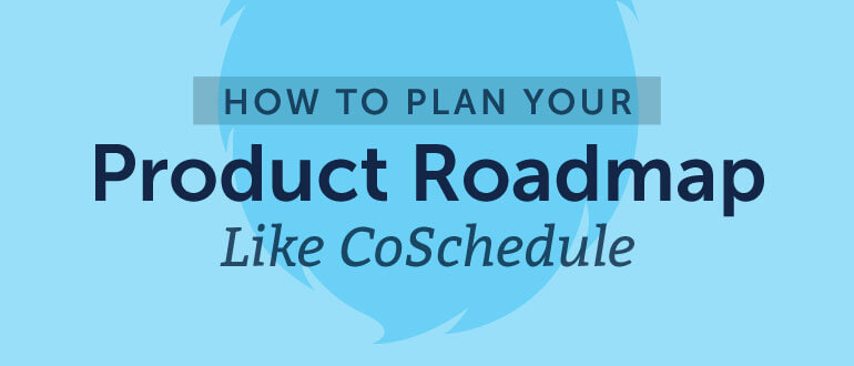 How To Plan Your Product Roadmap Like CoSchedule (+ Free Template)