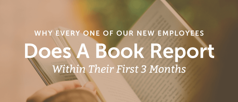 Why Every One Of Our New Employees Does A Book Report Within Their First 3 Months