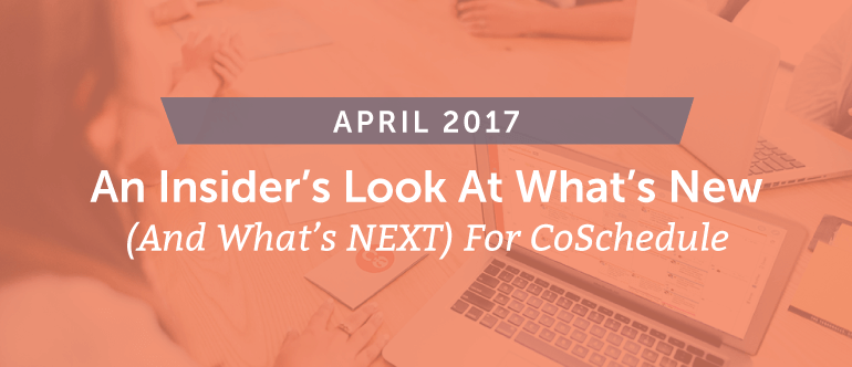 What's New (And What's NEXT) for CoSchedule – April 2017