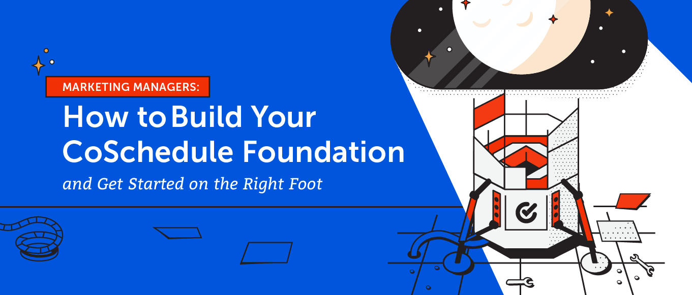 Marketing Managers: Here's How to Build Your CoSchedule Foundation and Get Started on the Right Foot