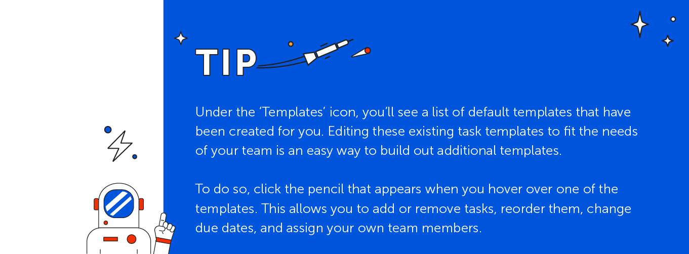 Default templates tips: Under templates, you'll se a list of default templates to be created for you. Edit the existing template to fit the needs of your team.