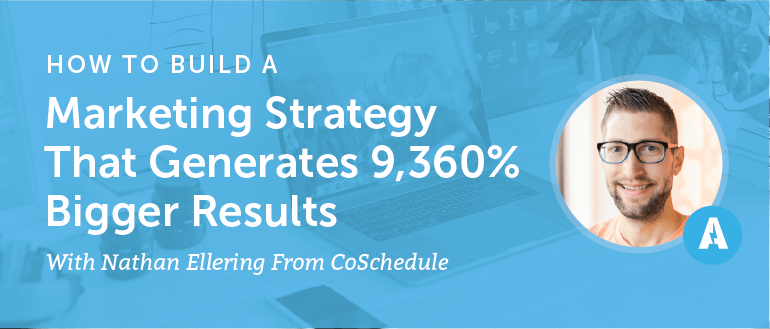 How To Build A Marketing Strategy That Generates 9,360% Bigger Results With Nathan Ellering From CoSchedule [AMP 064]