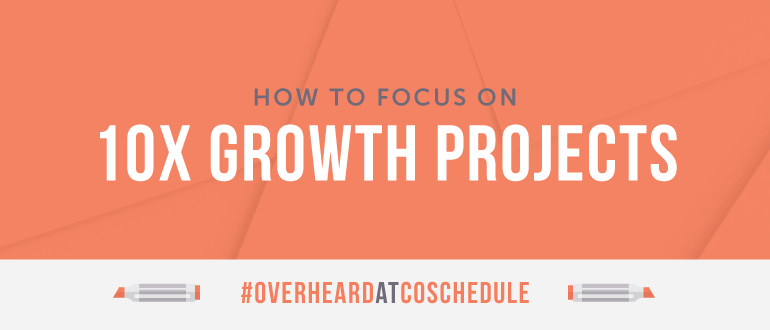 How to Focus on 10X Growth Projects | #OverheardAtCoSchedule