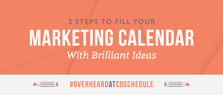 3 Steps To Fill Your Marketing Calendar With Brilliant Ideas | #OverheardAtCoSchedule