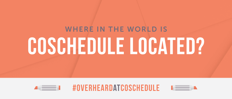 Where In The World Is CoSchedule? It's Kind Of A BIG Deal… #OverheardAtCoSchedule