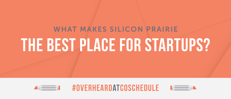 What Makes Silicon Prairie The Best Place For Startups? | #OverheardAtCoSchedule