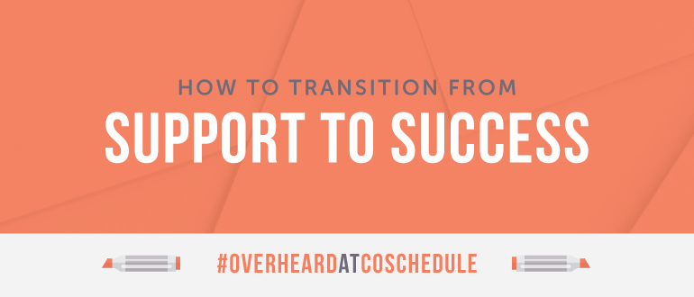 How To Transition From Support To Success | #OverheardAtCoSchedule