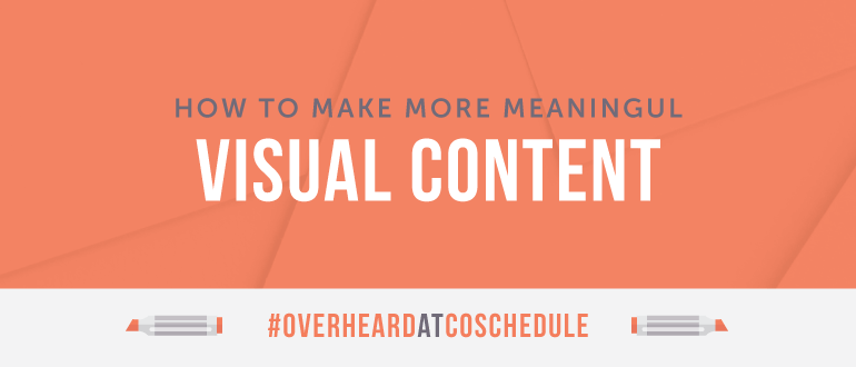 How to Make More Meaningful Visual Content | #OverheardAtCoSchedule
