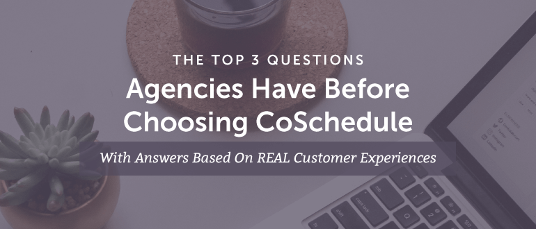 The Top 3 Questions Agencies Have Before Choosing CoSchedule (With Answers Based On REAL Customer Experiences)