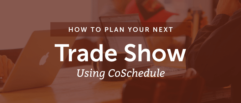 How To Plan Your Next Trade Show Using CoSchedule