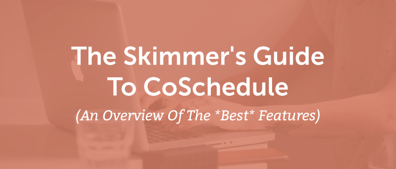 The Skimmer's Guide To CoSchedule (An Overview Of The *Best* Features)