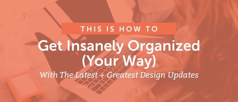 Get Insanely Organized (Your Way) With Our Latest + Greatest Updates