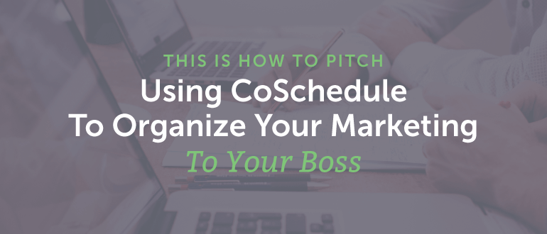 How To Pitch Using CoSchedule To Organize Your Marketing To Your Boss