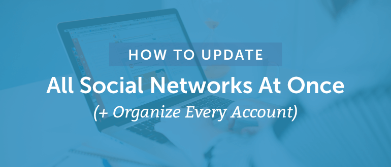 How To Update All Social Networks At Once (+ Organize *Every* Account)