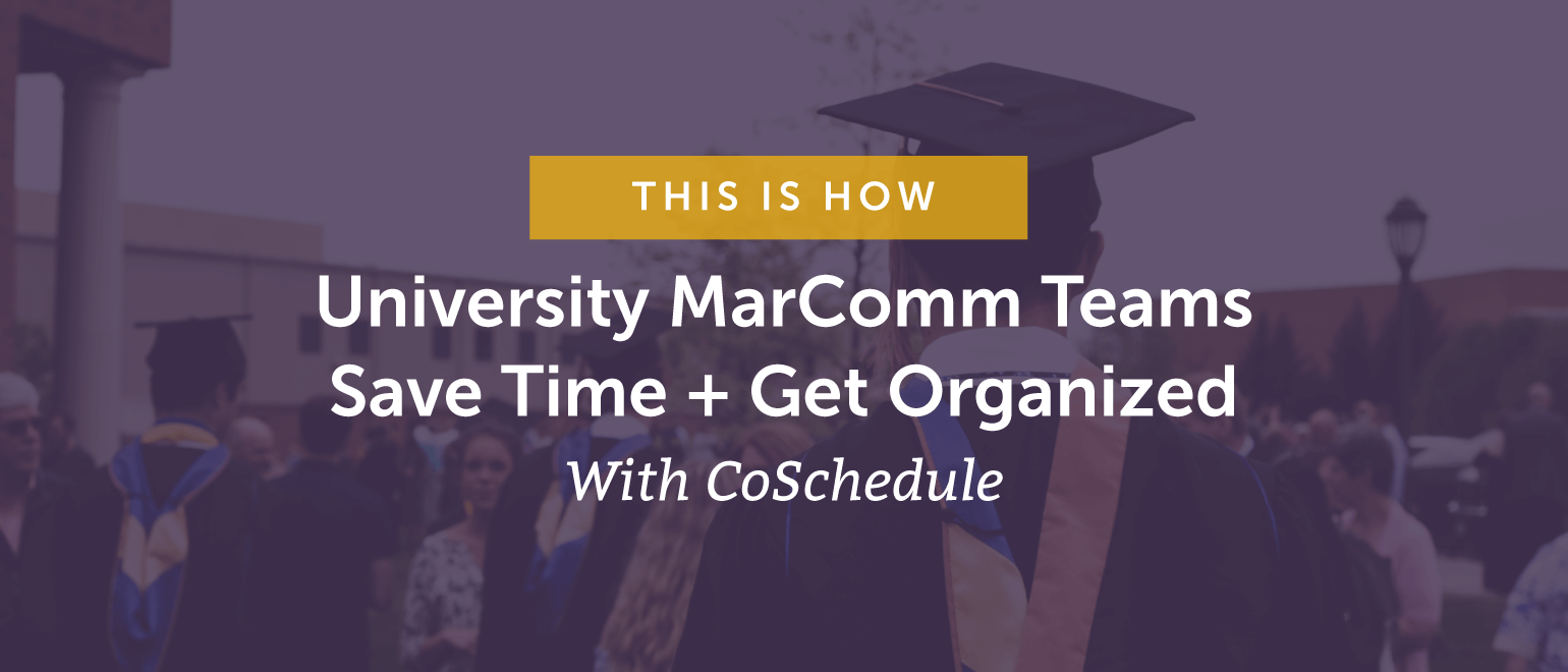 This Is How University MarComm Teams Save Time + Get Organized With CoSchedule