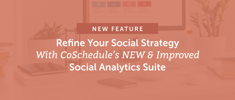 Refine Your Social Strategy With CoSchedule's NEW & Improved Social Analytics Suite