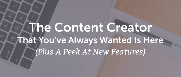 The Content Creator That You've Always Wanted Is Here (Plus A Peek At New Features)