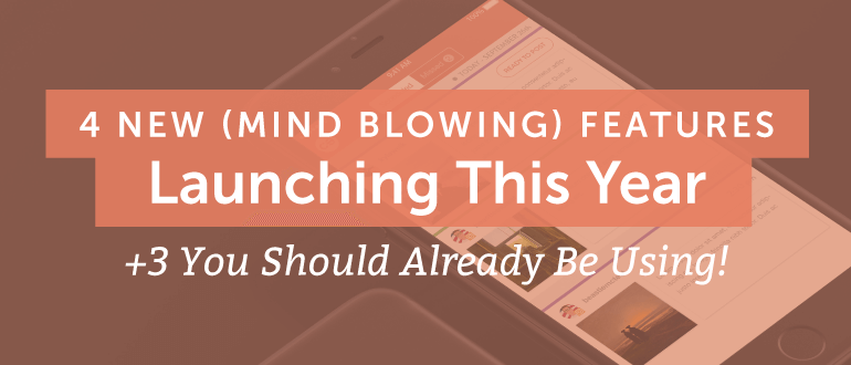 4 New (Mind Blowing) Features Launching This Year + 3 You Should Already Be Using!