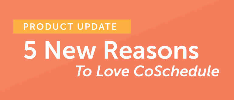 5 New Reasons To Love CoSchedule [Product Update]