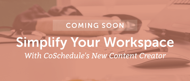 Simplify Your Workspace With CoSchedule's New Content Creator