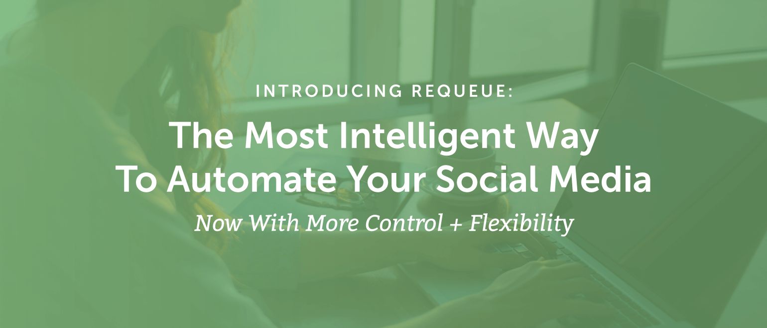 Introducing ReQueue: The Most Intelligent Way To Automate Your Social Media [Now With More Control + Flexibility]