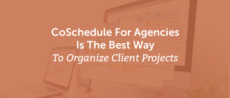 CoSchedule For Agencies Is The Best Way To Organize Client Projects