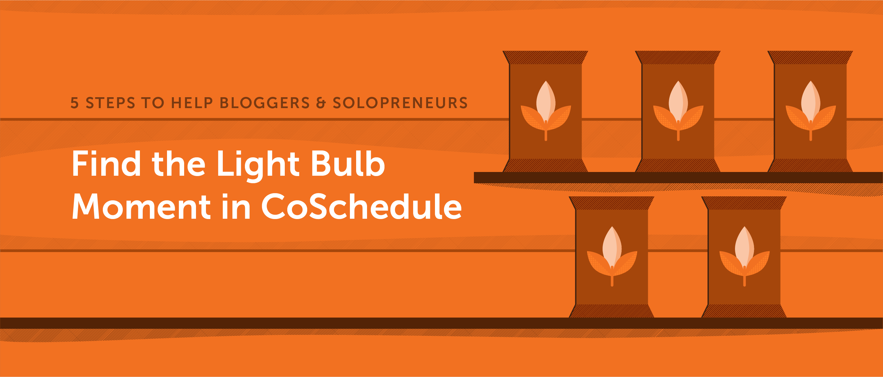 5 Steps to Help Bloggers and Solopreneurs Find the Light Bulb Moment with CoSchedule