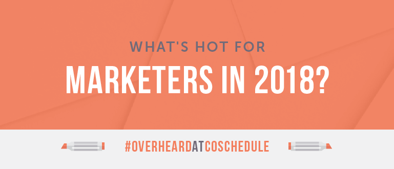 What's Hot For Marketers In 2018? | #OverheardAtCoSchedule