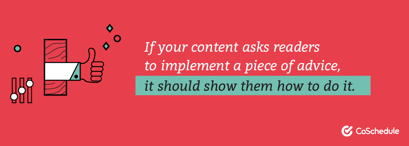 If your content asks readers to implement a piece of advice, it should show them how to do it.