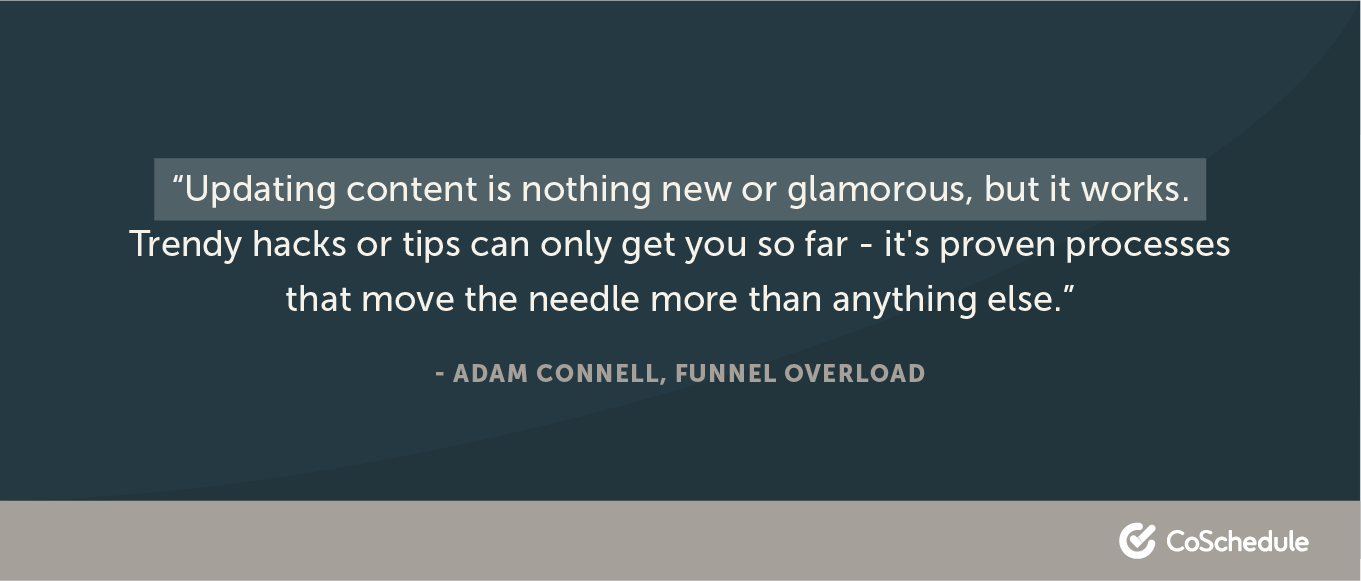 """Updating content is nothing new or glamorous, but it works. Trendy hacks or tips can only get you so far - it's proven processes that move the needle more than anything else."" - Adam Connell, Funnel Overload"