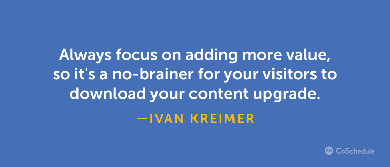 Always focus on adding more value, so it's a no brainer to download your content ugprade.