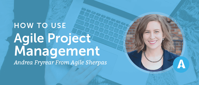 How to Use Agile Project Management With Andrea Fryrear from Agile Sherpas.