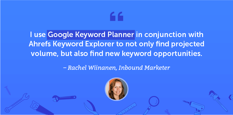 I use the Google Keyword Planner and Ahrefs Keyword Explorer to not only find projected volume ...