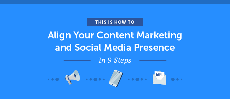How to Align Your Content Marketing and Social Media Presence in 9 Steps