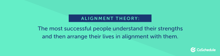 Alignment Theory: The most successful people understand their strengths and then arrange their lives in alignment with them.