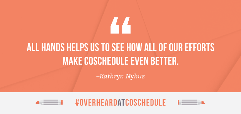 All Hands helps us to see how all of our efforts make CoSchedule even better.